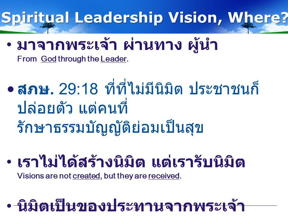 Spiritual Leadership Vision, Where? มาจากพระเจ้า ผ่านทาง ผู้นำ From God through the Leader. สภษ. 29:18 ที่ที่ไม่มีนิมิต ประชาชนก็ ปล่อยตัว แต่