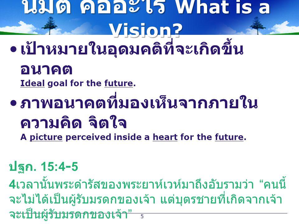 นิมิต คืออะไร What is a Vision? เป้าหมายในอุดมคติที่จะเกิดขึ้น อนาคต Ideal goal for the future. ภาพอนาคตที่มองเห็นจากภายใน ความคิด จิตใจ A picture per