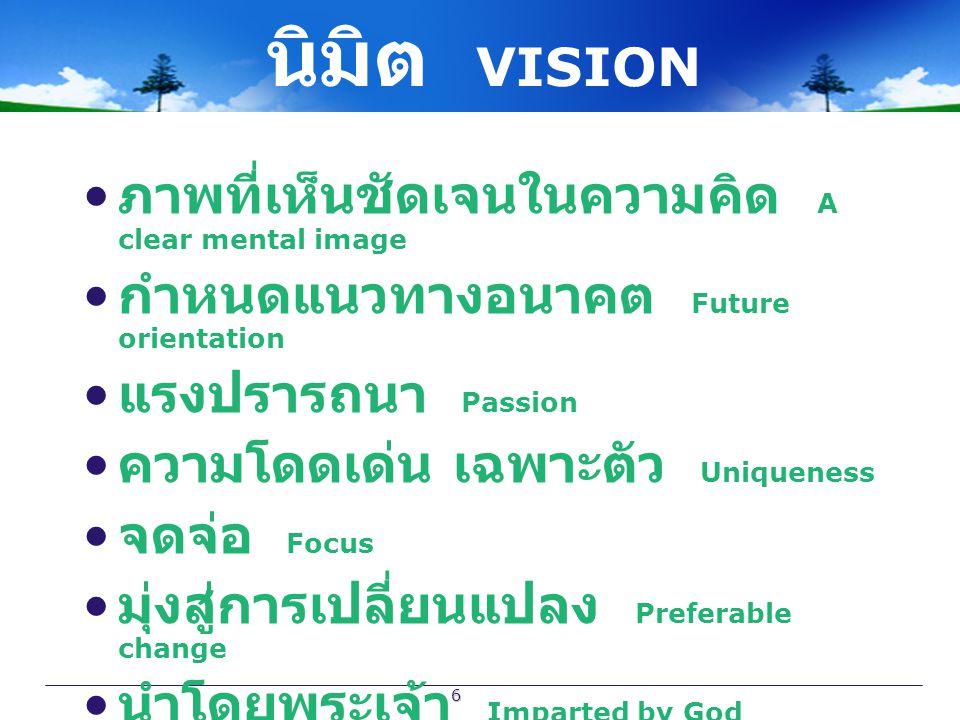 6 นิมิต VISION ภาพที่เห็นชัดเจนในความคิด A clear mental image กำหนดแนวทางอนาคต Future orientation แรงปรารถนา Passion ความโดดเด่น เฉพาะตัว Uniqueness จ