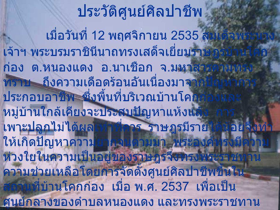 ประวัติศูนย์ศิลปาชีพ เมื่อวันที่ 12 พฤศจิกายน 2535 สมเด็จพระนาง เจ้าฯ พระบรมราชินีนาถทรงเสด็จเยี่ยมราษฎรบ้านโคก ก่อง ต.