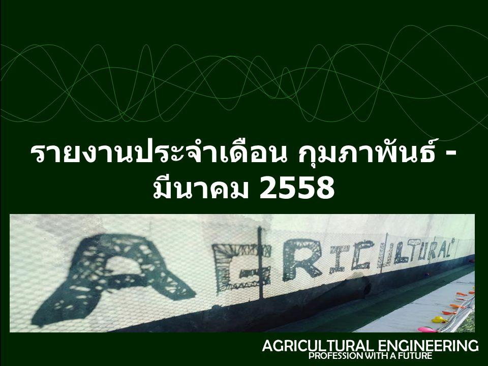 รายงานประจำเดือน กุมภาพันธ์ - มีนาคม 2558 AGRICULTURAL ENGINEERING PROFESSION WITH A FUTURE