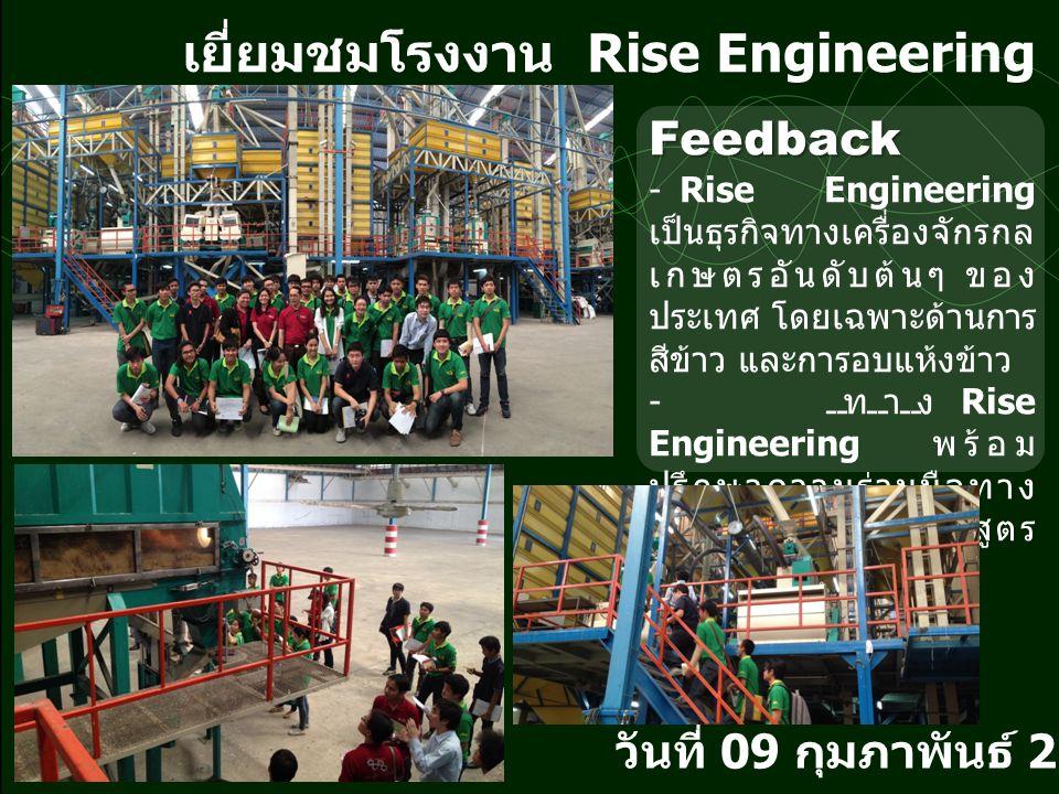 เยี่ยมชมโรงงาน Rise Engineering วันที่ 09 กุมภาพันธ์ 2558 Feedback - Rise Engineering เป็นธุรกิจทางเครื่องจักรกล เกษตรอันดับต้นๆ ของ ประเทศ โดยเฉพาะด้านการ สีข้าว และการอบแห้งข้าว - ทาง Rise Engineering พร้อม ปรึกษาความร่วมมือทาง วิชาการกับทางหลักสูตร วิศวกรรมเกษตร