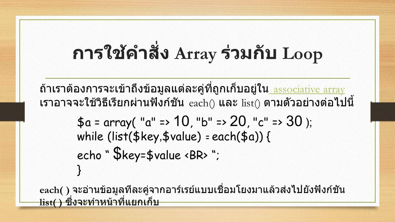 การใช้คำสั่ง Array ร่วมกับ Loop ถ้าเราต้องการจะเข้าถึงข้อมูลแต่ละคู่ที่ถูกเก็บอยู่ใน associative array เราอาจจะใช้วิธีเรียกผ่านฟังก์ชัน each() และ list() ตามตัวอย่างต่อไปนี้ associative array $a = array( a => 10, b => 20, c => 30 ); while (list($key,$value) = each($a)) { echo $ key=$value ; } each( ) จะอ่านข้อมูลทีละคู่จากอาร์เรย์แบบเชื่อมโยงมาแล้วส่งไปยังฟังก์ชัน list( ) ซึ่งจะทำหน้าที่แยกเก็บ