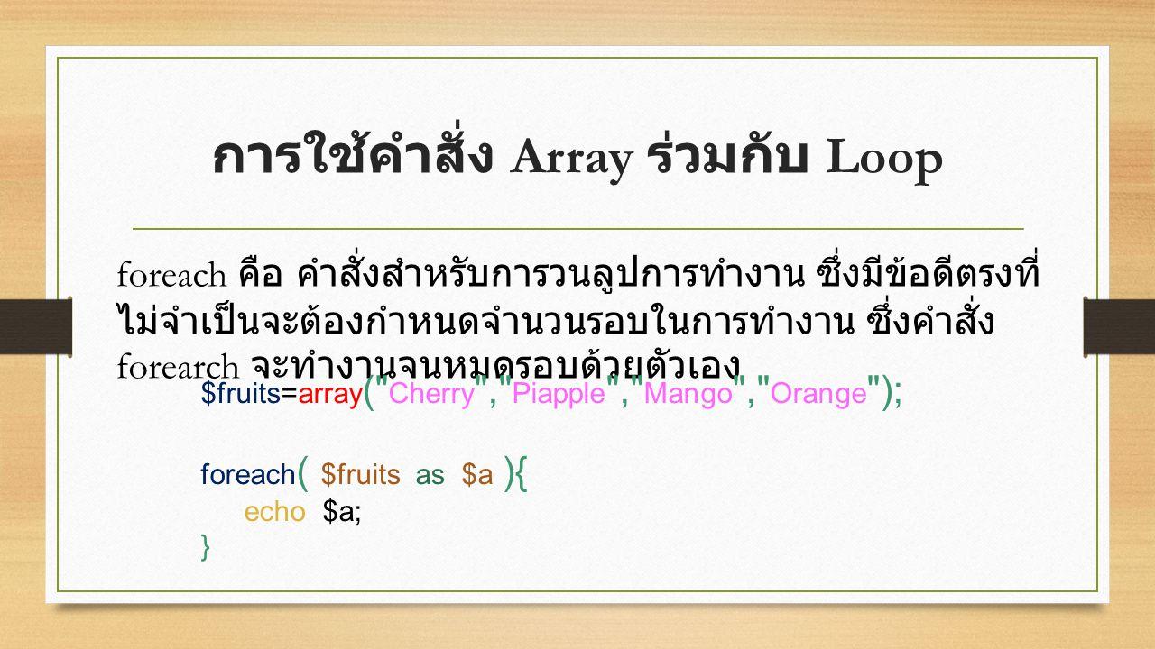 การใช้คำสั่ง Array ร่วมกับ Loop foreach คือ คำสั่งสำหรับการวนลูปการทำงาน ซึ่งมีข้อดีตรงที่ ไม่จำเป็นจะต้องกำหนดจำนวนรอบในการทำงาน ซึ่งคำสั่ง forearch จะทำงานจนหมดรอบด้วยตัวเอง $fruits=array ( Cherry , Piapple , Mango , Orange ); foreach ( $fruits as $a ){ echo $a; }