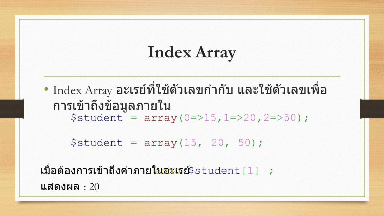 Index Array Index Array อะเรย์ที่ใช้ตัวเลขกำกับ และใช้ตัวเลขเพื่อ การเข้าถึงข้อมูลภายใน $student = array(0=>15,1=>20,2=>50); $student = array(15, 20, 50); เมื่อต้องการเข้าถึงค่าภายในอะเรย์ echo $student[1] ; แสดงผล : 20