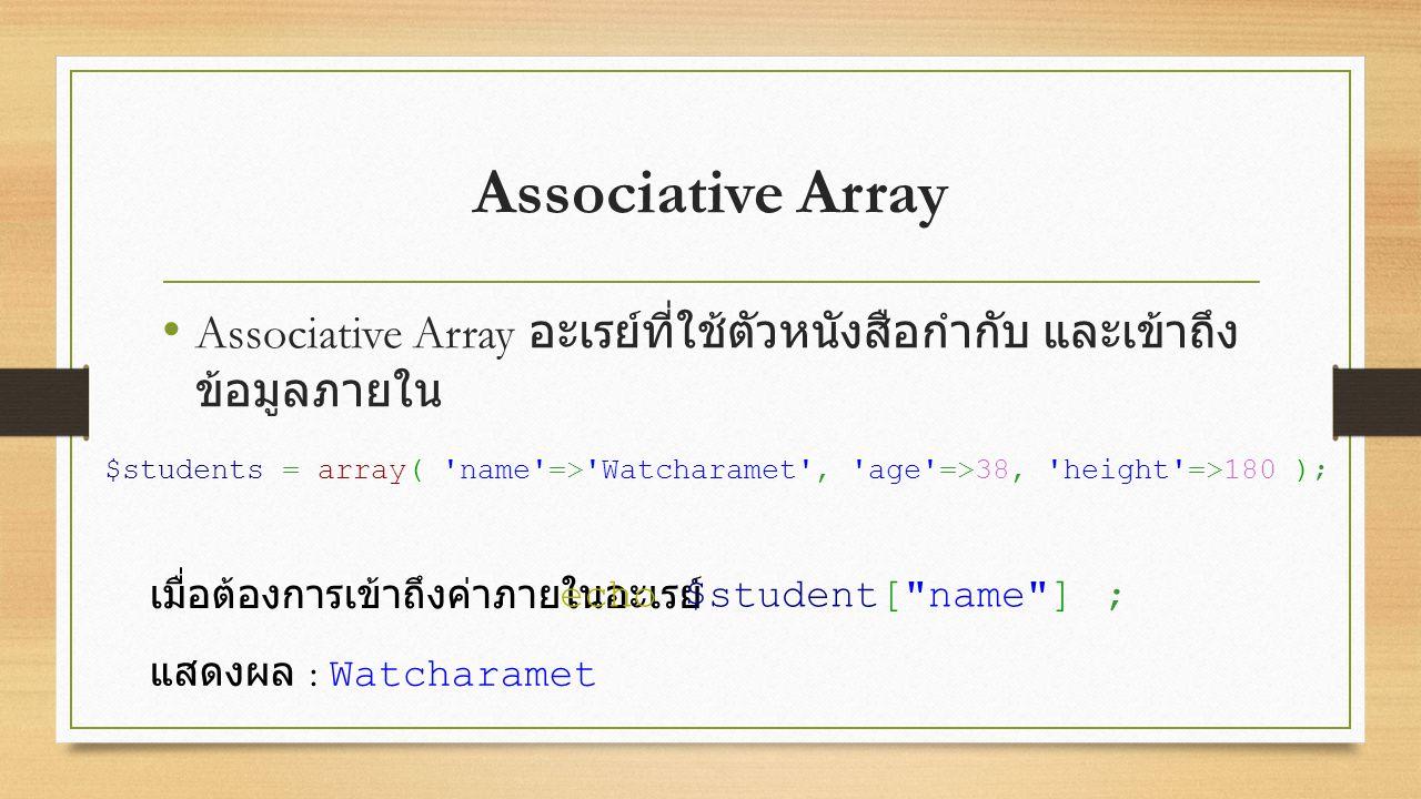 Associative Array Associative Array อะเรย์ที่ใช้ตัวหนังสือกำกับ และเข้าถึง ข้อมูลภายใน เมื่อต้องการเข้าถึงค่าภายในอะเรย์ $students = array( name => Watcharamet , age =>38, height =>180 ); echo $student[ name ] ; แสดงผล : Watcharamet
