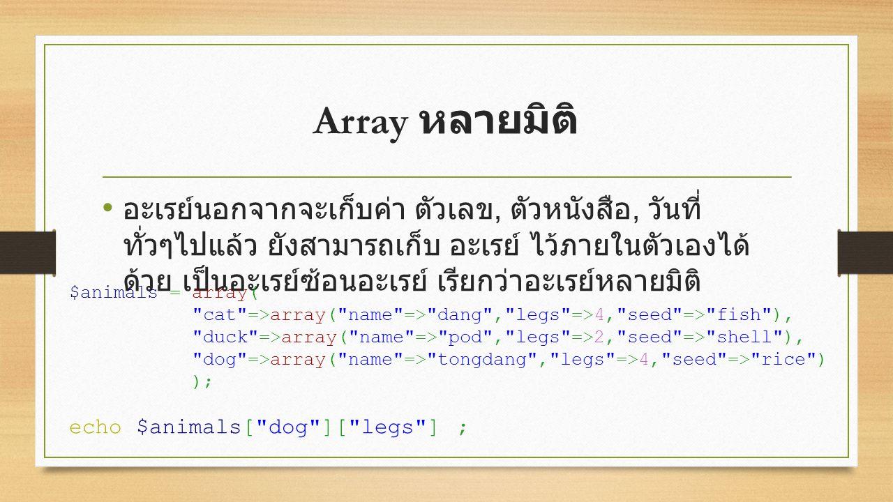 Array หลายมิติ อะเรย์นอกจากจะเก็บค่า ตัวเลข, ตัวหนังสือ, วันที่ ทั่วๆไปแล้ว ยังสามารถเก็บ อะเรย์ ไว้ภายในตัวเองได้ ด้วย เป็นอะเรย์ซ้อนอะเรย์ เรียกว่าอะเรย์หลายมิติ $animals = array( cat =>array( name => dang , legs =>4, seed => fish ), duck =>array( name => pod , legs =>2, seed => shell ), dog =>array( name => tongdang , legs =>4, seed => rice ) ); echo $animals[ dog ][ legs ] ;
