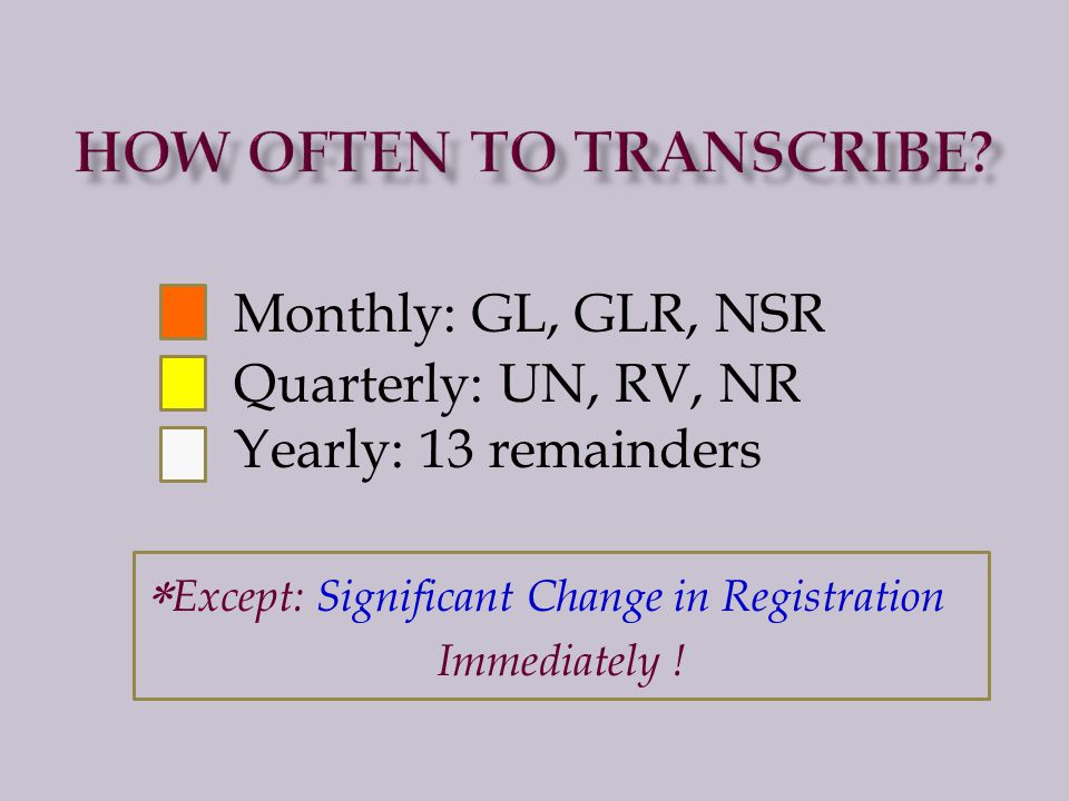 Monthly: GL, GLR, NSR Quarterly: UN, RV, NR Yearly: 13 remainders  Except: Significant Change in Registration Immediately !