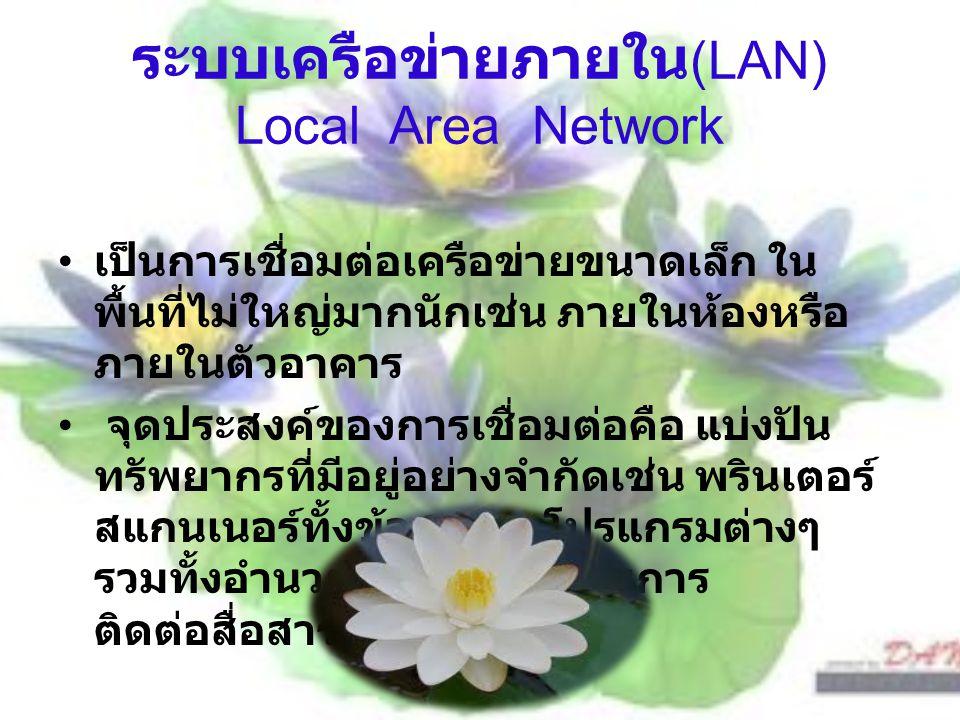 ระบบเครือข่ายภายใน (LAN) Local Area Network เป็นการเชื่อมต่อเครือข่ายขนาดเล็ก ใน พื้นที่ไม่ใหญ่มากนักเช่น ภายในห้องหรือ ภายในตัวอาคาร จุดประสงค์ของการเชื่อมต่อคือ แบ่งปัน ทรัพยากรที่มีอยู่อย่างจำกัดเช่น พรินเตอร์ สแกนเนอร์ทั้งข้อมูลและโปรแกรมต่างๆ รวมทั้งอำนวยความสะดวกในการ ติดต่อสื่อสาร