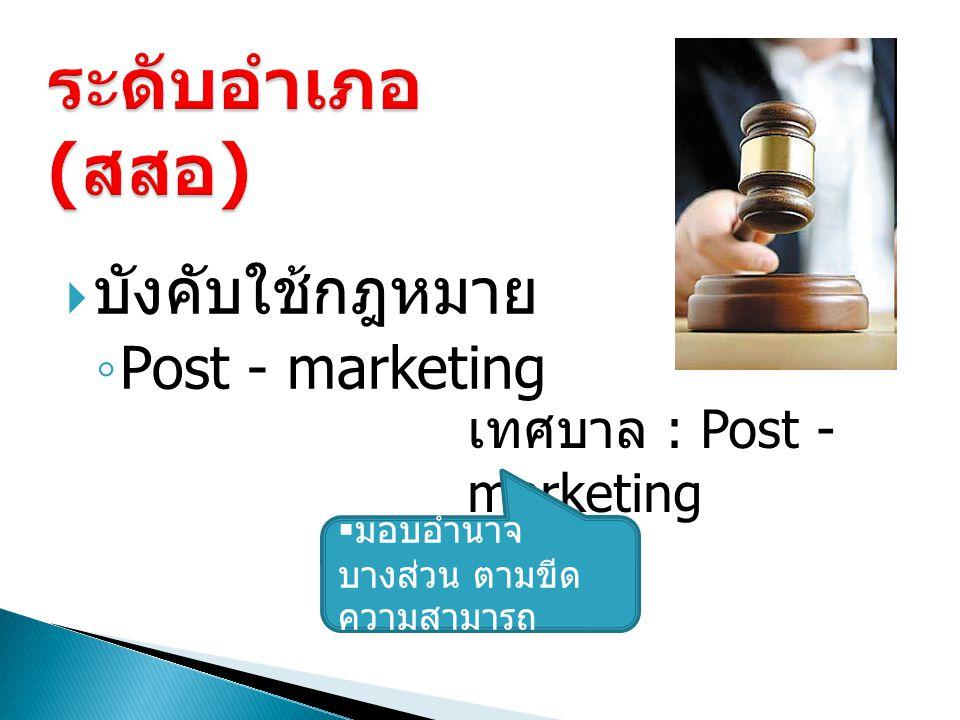  บังคับใช้กฎหมาย ◦ Post - marketing เทศบาล : Post - marketing  มอบอำนาจ บางส่วน ตามขีด ความสามารถ