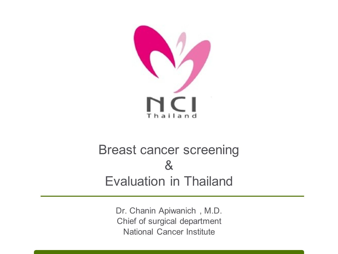 Breast cancer screening & Evaluation in Thailand Dr. Chanin Apiwanich, M.D. Chief of surgical department National Cancer Institute