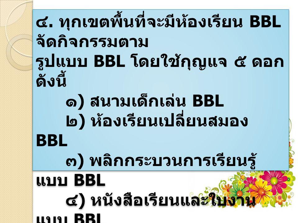 ๔. ทุกเขตพื้นที่จะมีห้องเรียน BBL จัดกิจกรรมตาม รูปแบบ BBL โดยใช้กุญแจ ๕ ดอก ดังนี้ ๑ ) สนามเด็กเล่น BBL ๒ ) ห้องเรียนเปลี่ยนสมอง BBL ๓ ) พลิกกระบวนกา