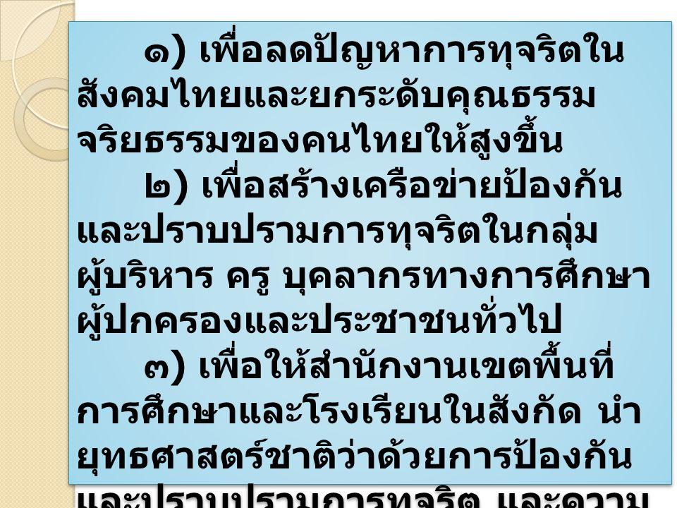 ๑ ) เพื่อลดปัญหาการทุจริตใน สังคมไทยและยกระดับคุณธรรม จริยธรรมของคนไทยให้สูงขึ้น ๒ ) เพื่อสร้างเครือข่ายป้องกัน และปราบปรามการทุจริตในกลุ่ม ผู้บริหาร