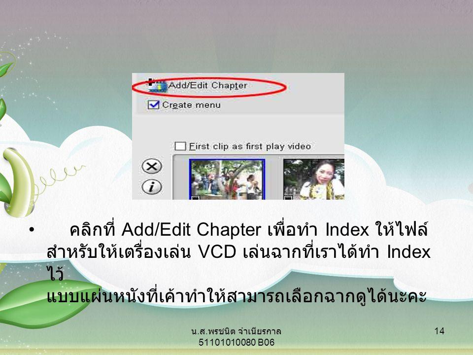 คลิกที่ Add/Edit Chapter เพื่อทำ Index ให้ไฟล์ สำหรับให้เตรื่องเล่น VCD เล่นฉากที่เราได้ทำ Index ไว้ แบบแผ่นหนังที่เค้าทำให้สามารถเลือกฉากดูได้นะคะ 14