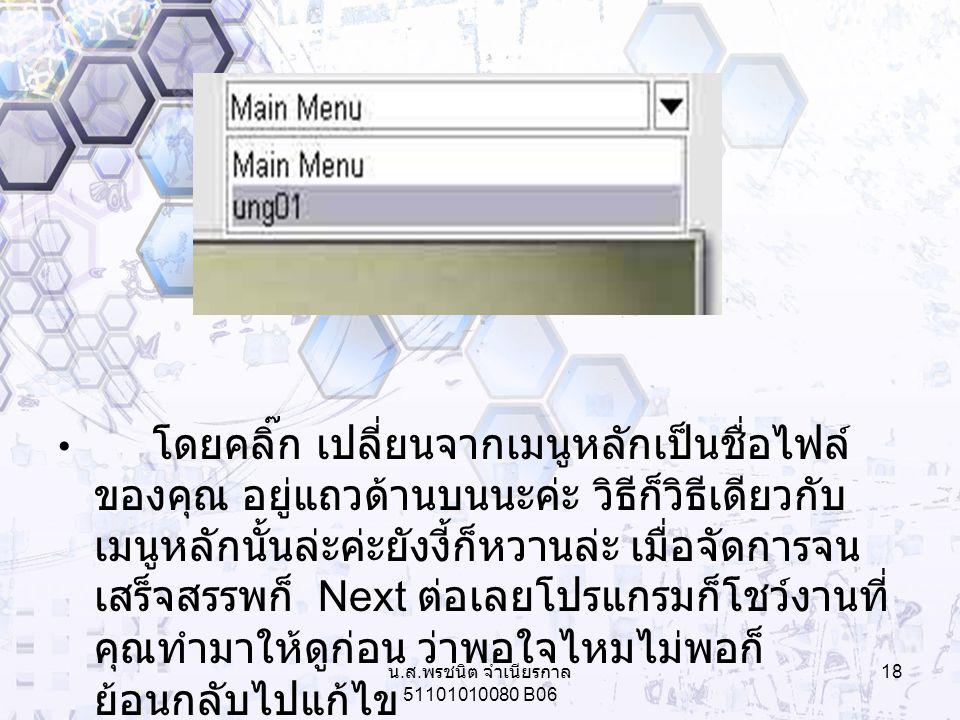 โดยคลิ๊ก เปลี่ยนจากเมนูหลักเป็นชื่อไฟล์ ของคุณ อยู่แถวด้านบนนะค่ะ วิธีก็วิธีเดียวกับ เมนูหลักนั้นล่ะค่ะยังงี้ก็หวานล่ะ เมื่อจัดการจน เสร็จสรรพก็ Next ต่อเลยโปรแกรมก็โชว์งานที่ คุณทำมาให้ดูก่อน ว่าพอใจไหมไม่พอก็ ย้อนกลับไปแก้ไข 18 น.