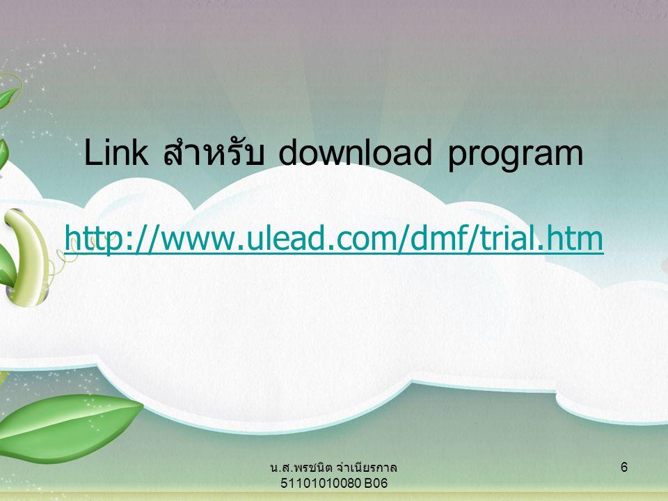 http://www.ulead.com/dmf/trial.htm Link สำหรับ download program 6 น. ส. พรชนิต จำเนียรกาล 51101010080 B06