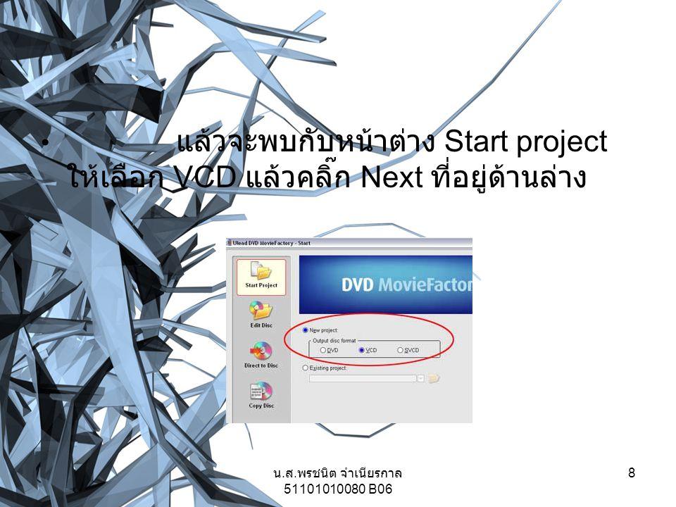 แล้วจะพบกับหน้าต่าง Start project ให้เลือก VCD แล้วคลิ๊ก Next ที่อยู่ด้านล่าง 8 น. ส. พรชนิต จำเนียรกาล 51101010080 B06