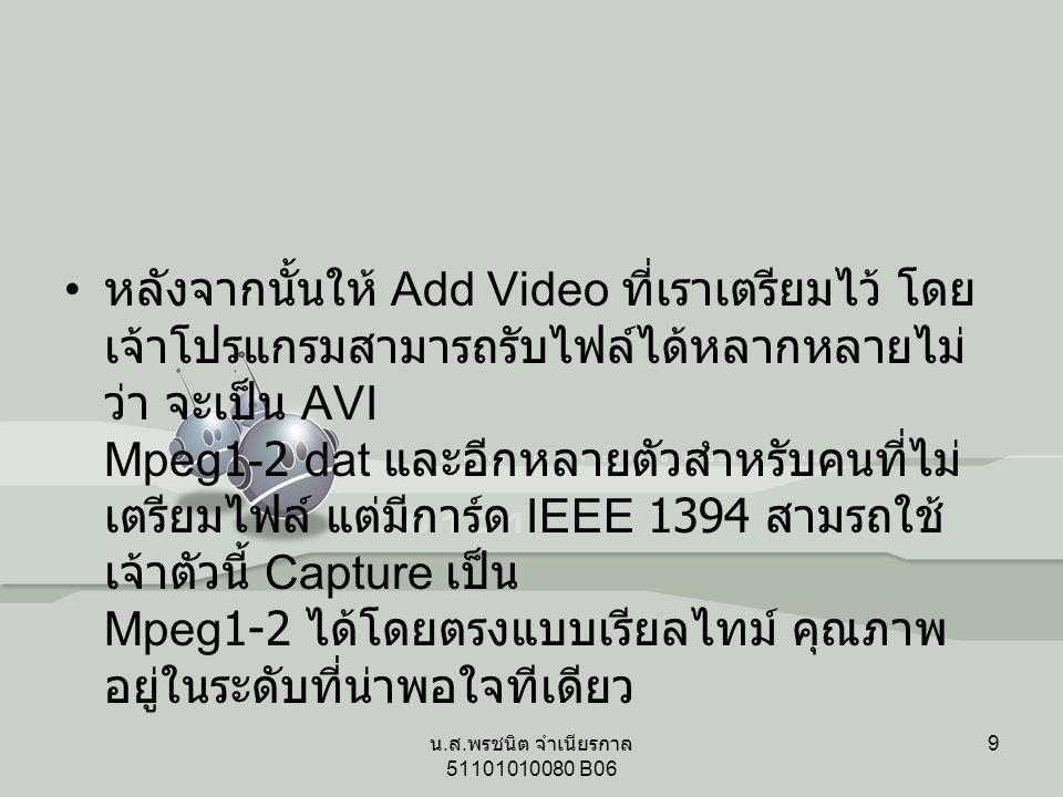 หลังจากนั้นให้ Add Video ที่เราเตรียมไว้ โดย เจ้าโปรแกรมสามารถรับไฟล์ได้หลากหลายไม่ ว่า จะเป็น AVI Mpeg1-2 dat และอีกหลายตัวสำหรับคนที่ไม่ เตรียมไฟล์ แต่มีการ์ด IEEE 1394 สามรถใช้ เจ้าตัวนี้ Capture เป็น Mpeg1-2 ได้โดยตรงแบบเรียลไทม์ คุณภาพ อยู่ในระดับที่น่าพอใจทีเดียว 9 น.