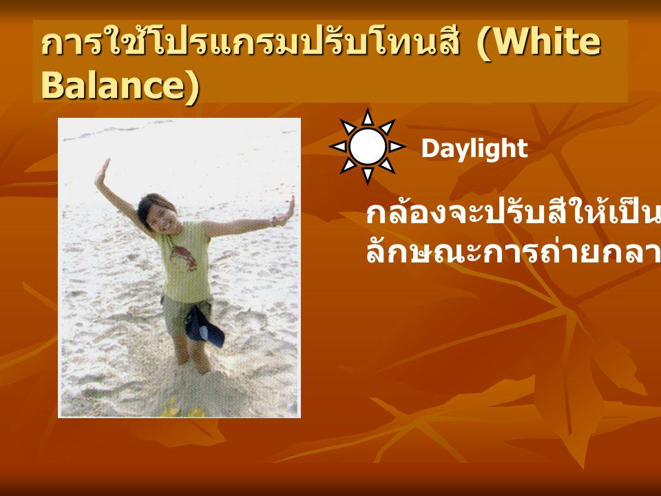 การใช้โปรแกรมปรับโทนสี (White Balance) Daylight กล้องจะปรับสีให้เป็น ลักษณะการถ่ายกลางแจ้ง