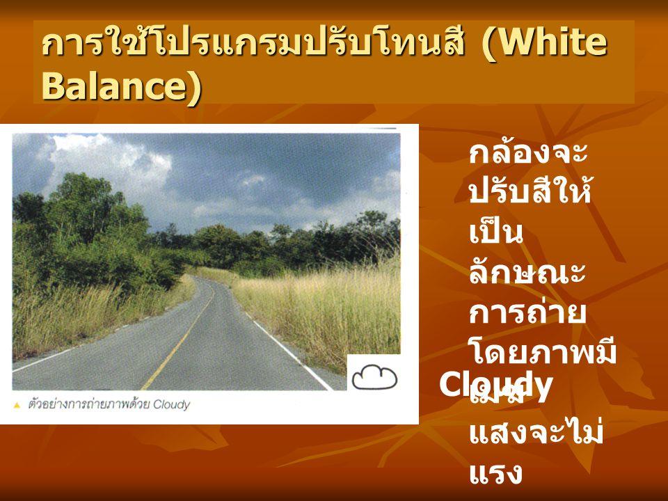 การใช้โปรแกรมปรับโทนสี (White Balance) Cloudy กล้องจะ ปรับสีให้ เป็น ลักษณะ การถ่าย โดยภาพมี เมฆ แสงจะไม่ แรง