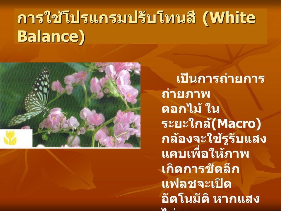การใช้โปรแกรมปรับโทนสี (White Balance) เป็นการถ่ายการ ถ่ายภาพ ดอกไม้ ใน ระยะใกล้ (Macro) กล้องจะใช้รูรับแสง แคบเพื่อให้ภาพ เกิดการชัดลึก แฟลชจะเปิด อัตโนมัติ หากแสง ไม่พอ