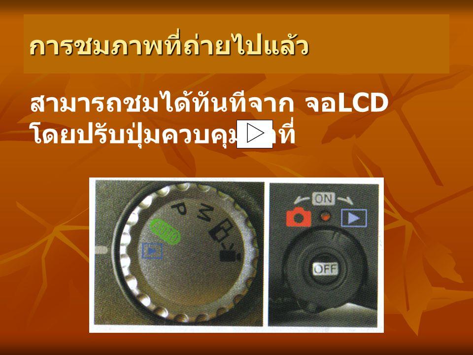 การชมภาพที่ถ่ายไปแล้ว สามารถชมได้ทันทีจาก จอ LCD โดยปรับปุ่มควบคุมมาที่