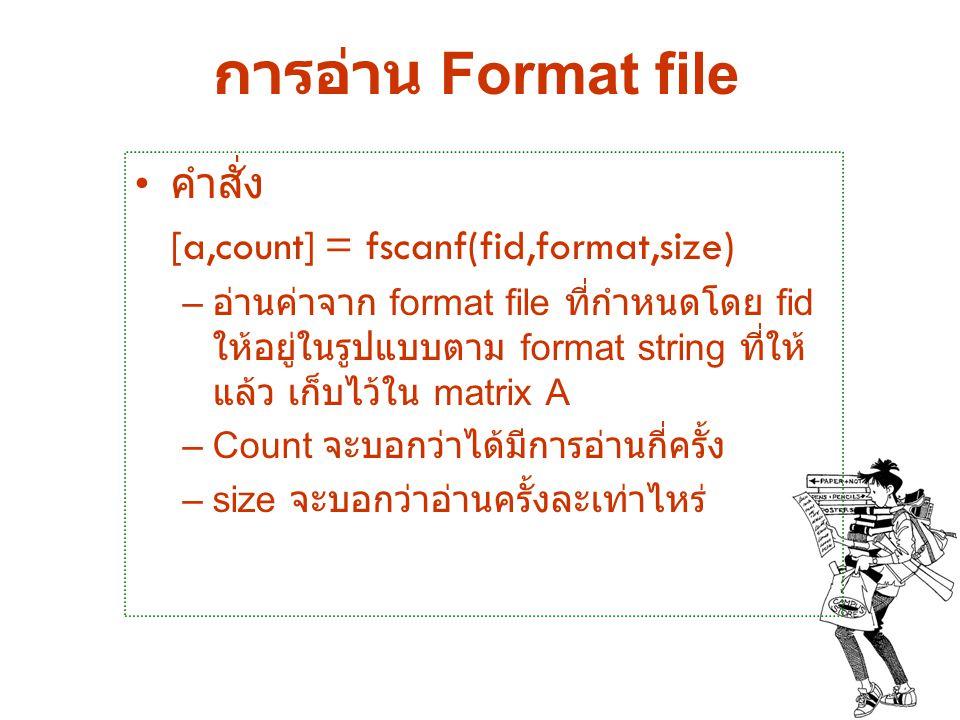 การอ่าน Format file คำสั่ง [a,count] = fscanf(fid,format,size) – อ่านค่าจาก format file ที่กำหนดโดย fid ให้อยู่ในรูปแบบตาม format string ที่ให้ แล้ว เ