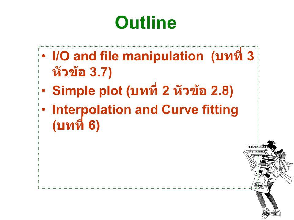I/O and file manipulation เป็นการส่งผ่านข้อมูล กับโปรแกรม อื่น การเก็บข้อมูลเพื่อนำไปใช้ต่อ เป็นระบบการบันทึกข้อมูลและรับส่ง ข้อมูล เป็นการ เปิด - อ่าน - เขียน - ปิด file บน MATLAB