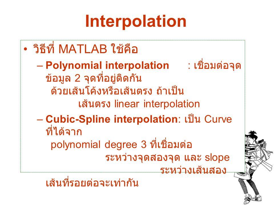 Interpolation วิธีที่ MATLAB ใช้คือ –Polynomial interpolation: เชื่อมต่อจุด ข้อมูล 2 จุดที่อยู่ติดกัน ด้วยเส้นโค้งหรือเส้นตรง ถ้าเป็น เส้นตรง linear i