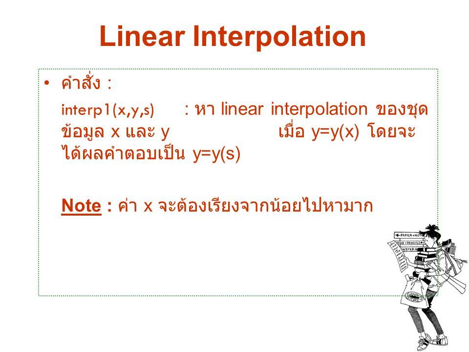 Linear Interpolation คำสั่ง : interp1(x,y,s) : หา linear interpolation ของชุด ข้อมูล x และ y เมื่อ y=y(x) โดยจะ ได้ผลคำตอบเป็น y=y(s) Note : ค่า x จะต
