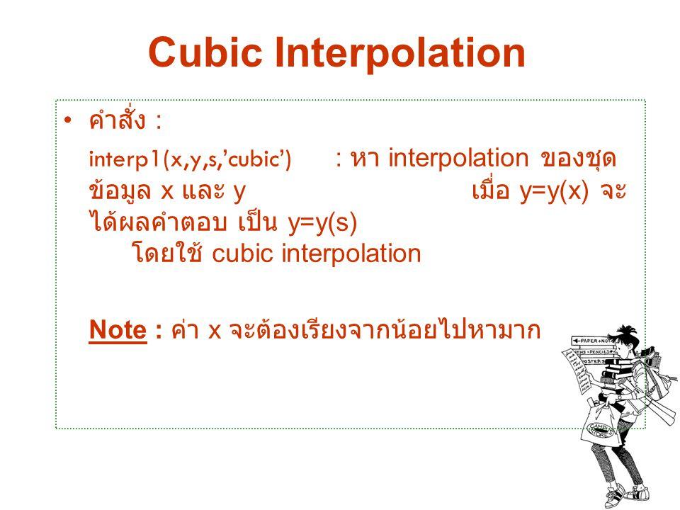 Cubic Interpolation คำสั่ง : interp1(x,y,s,'cubic') : หา interpolation ของชุด ข้อมูล x และ y เมื่อ y=y(x) จะ ได้ผลคำตอบ เป็น y=y(s) โดยใช้ cubic inter