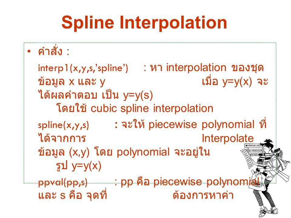 Spline Interpolation คำสั่ง : interp1(x,y,s,'spline') : หา interpolation ของชุด ข้อมูล x และ y เมื่อ y=y(x) จะ ได้ผลคำตอบ เป็น y=y(s) โดยใช้ cubic spl