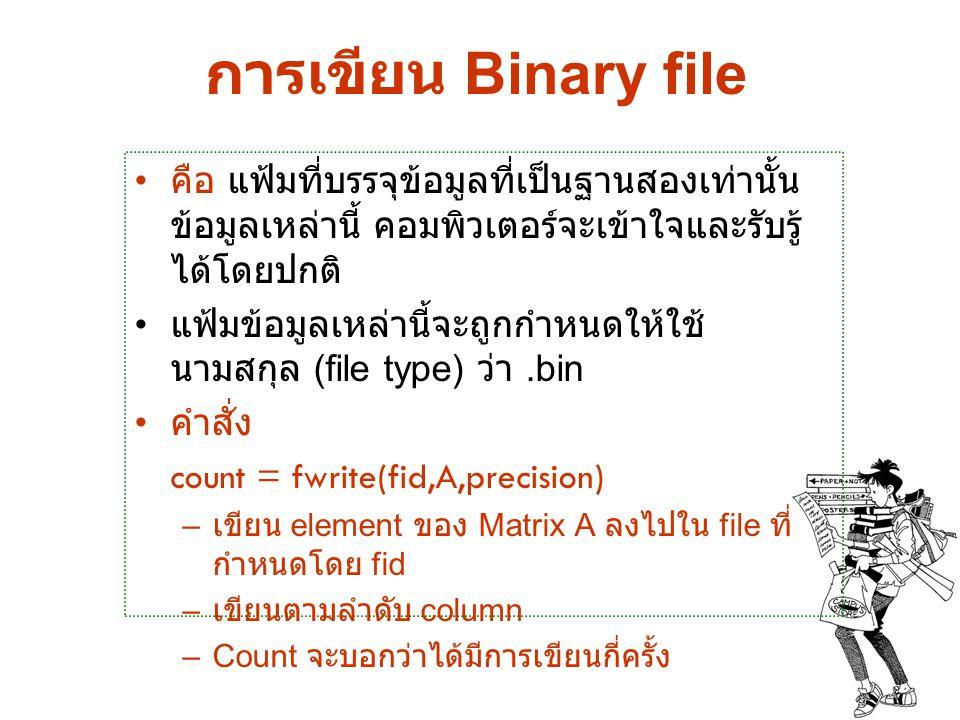 การอ่าน Binary file คำสั่ง [A,count] = fread(fid,size,precision) – อ่าน Binary data จาก file ที่กำหนดโดย fid ให้ไปอยู่ใน matrix A –Count จะบอกว่าได้มีการอ่านกี่ครั้ง –size : ( ตัวเลือก ) ถ้าไม่กำหนดจะอ่านจน หมด file N : อ่าน N element เข้าเป็น column vector inf : อ่านจนจบ file ( ค่าเบื้องต้น ) [M,N] : อ่านข้อมูลให้เข้าสู่ Matrix ขนาด M X N