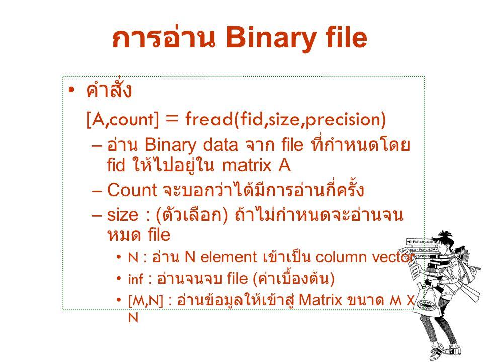 การอ่าน Binary file คำสั่ง [A,count] = fread(fid,size,precision) – อ่าน Binary data จาก file ที่กำหนดโดย fid ให้ไปอยู่ใน matrix A –Count จะบอกว่าได้มี