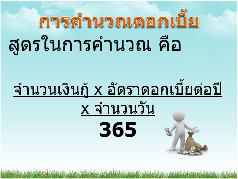 สูตรในการคำนวณ คือ จำนวนเงินกู้ x อัตราดอกเบี้ยต่อปี x จำนวนวัน 365