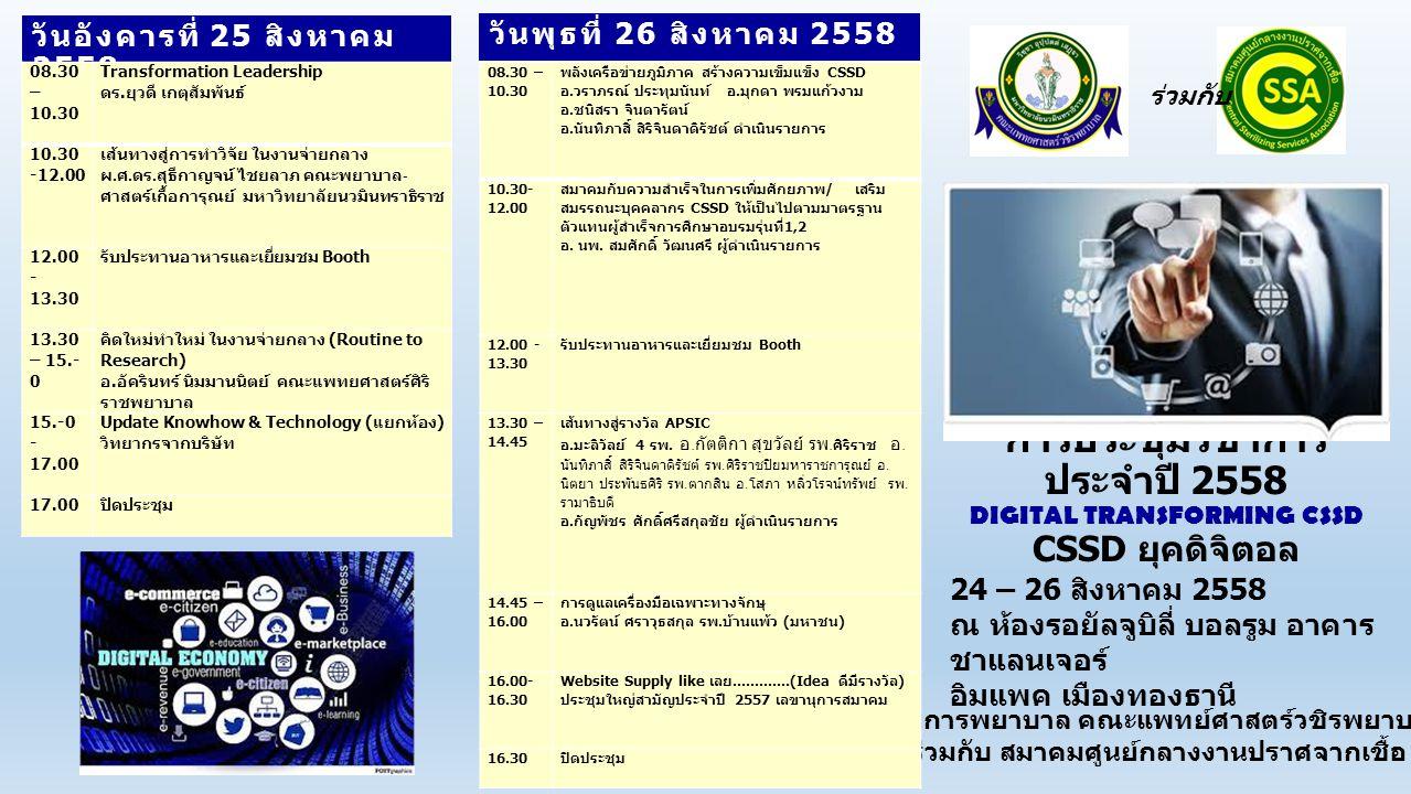 วันจันทร์ที่ 24 สิงหาคม 2558 กระแสการ เปลี่ยนแปลงด้าน IT และการสื่อสารใน ปัจจุบันรวมถึงนโยบาย DIGITAL ECONOMY ของรัฐบาลจะนำไปสู่การ เข้าถึง DIGITAL TECHNOLOGY อย่าง ทั่วถึงในไม่ช้า ทำให้มีโอกาสการเข้าถึง ข้อมูลอย่างรวดเร็ว ประหยัด สะดวก สามารถนำมาใช้ในการวิเคราะห์ วางแผน การบริหารจัดการ ลดการจัดเก็บ การ ค้นหา เอกสาร การเดินทางการขนส่ง ฯลฯ ดังนั้น การนำกระบวนทาง DIGITAL มาพัฒนาคุณภาพบริการทาง การแพทย์และสาธารณสุขจึงมีความ จำเป็นต่อการเพิ่มประสิทธิภาพการ รักษาพยาบาลรวมทั้งความปลอดภัยจาก การรับบริการในและสถานบริการทาง การแพทย์ การเปลี่ยนแปลงด้าน พัฒนาการทำงานของงานจ่ายกลาง ไปสู่ ยุค DIGITAL เพื่อให้สมาชิก รวมถึง ประชาชนได้ประโยชน์และโอกาสก้าวหน้า ทันสมัยตามยุคของการเปลี่ยนแปลงที่ รวดเร็ว การก้าวเข้าสู่ยุคดิจิตัลเป็น DIGITAL TRANSFORMING CSSA นอกจาก เทคโนโลยีแล้ว การเตรียม มาตรฐานทางวิชาการให้พร้อมเพื่อให้ ระบบงานได้มาตรฐานและเข้าสู่เวที อาเซียนหรือนานาชาติได้ และในปัจจุบันประเทศต่างๆ ทั่ว โลกประสบปัญหาเกี่ยวกับการติดเชื้อดื้อ ยาและการกลับมาของเชื้อต่างๆ ซึ่งมี แนวโน้มเพิ่มมากขึ้นและทวีความรุนแรง ยิ่งขึ้น ส่งผลกระทบอย่างมากต่อผู้ป่วย สถานบริการทางการแพทย์และ สาธารณสุขทุกแห่งจึงต้องดำเนินการ ป้องกันการติดเชื้อและการแพร่กระจาย เชื้อดื้อยาอย่างจริงจัง เพื่อให้เกิดความ ปลอดภัยต่อผู้รับบริการ การจัดการ เครื่องมืออุปกรณ์ทางการแพทย์ให้สะอาด ปราศจากเชื้อ รวมถึงประยุกต์ใช้ เทคโนโลยีที่เหมาะสมเพื่อนำมา ใช้กับ ผู้ป่วยได้อย่างมีประสิทธิภาพ ดังนั้นผู้ที่มี หน้าที่รับผิดชอบเกี่ยวกับเรื่องนี้ จึง จำเป็นต้องมีความรู้ที่ทันสมัย และนำ ความรู้ไปใช้ในการปฏิบัติงานได้อย่าง ถูกต้อง และเป็นผู้นำในการเปลี่ยนแปลง เพื่อยกระดับการปฏิบัติงานเข้าสู่ มาตรฐานสากล 1.