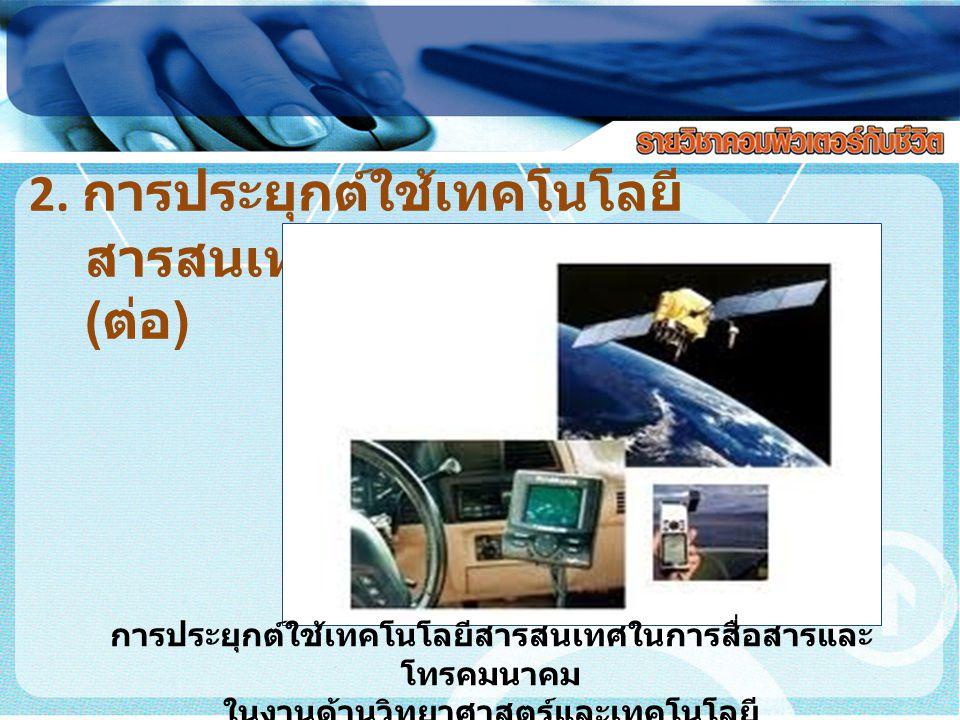 2. การประยุกต์ใช้เทคโนโลยี สารสนเทศในงานด้าน ต่างๆ ( ต่อ ) การประยุกต์ใช้เทคโนโลยีสารสนเทศในการสื่อสารและ โทรคมนาคม ในงานด้านวิทยาศาสตร์และเทคโนโลยี