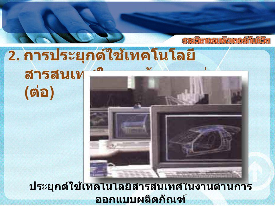 2. การประยุกต์ใช้เทคโนโลยี สารสนเทศในงานด้าน ต่างๆ ( ต่อ ) ประยุกต์ใช้เทคโนโลยีสารสนเทศในงานด้านการ ออกแบบผลิตภัณฑ์