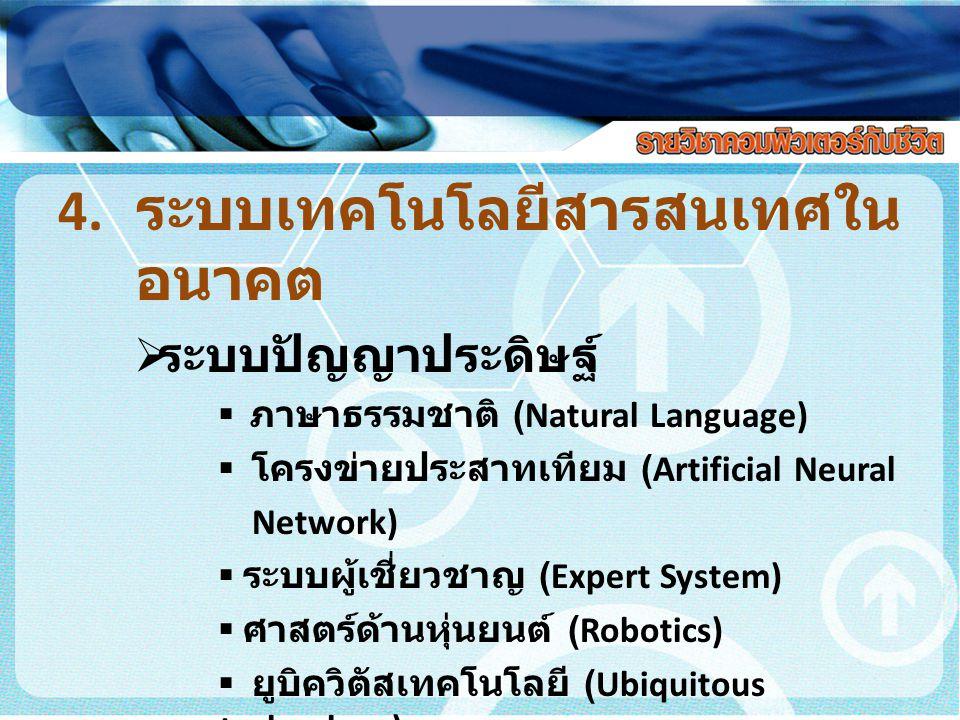 4. ระบบเทคโนโลยีสารสนเทศใน อนาคต  ระบบปัญญาประดิษฐ์  ภาษาธรรมชาติ (Natural Language)  โครงข่ายประสาทเทียม (Artificial Neural Network)  ระบบผู้เชี่