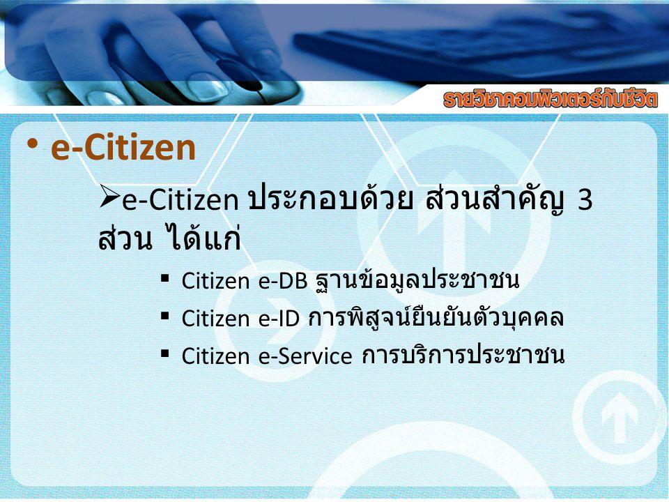 e-Citizen  e-Citizen ประกอบด้วย ส่วนสำคัญ 3 ส่วน ได้แก่  Citizen e-DB ฐานข้อมูลประชาชน  Citizen e-ID การพิสูจน์ยืนยันตัวบุคคล  Citizen e-Service ก