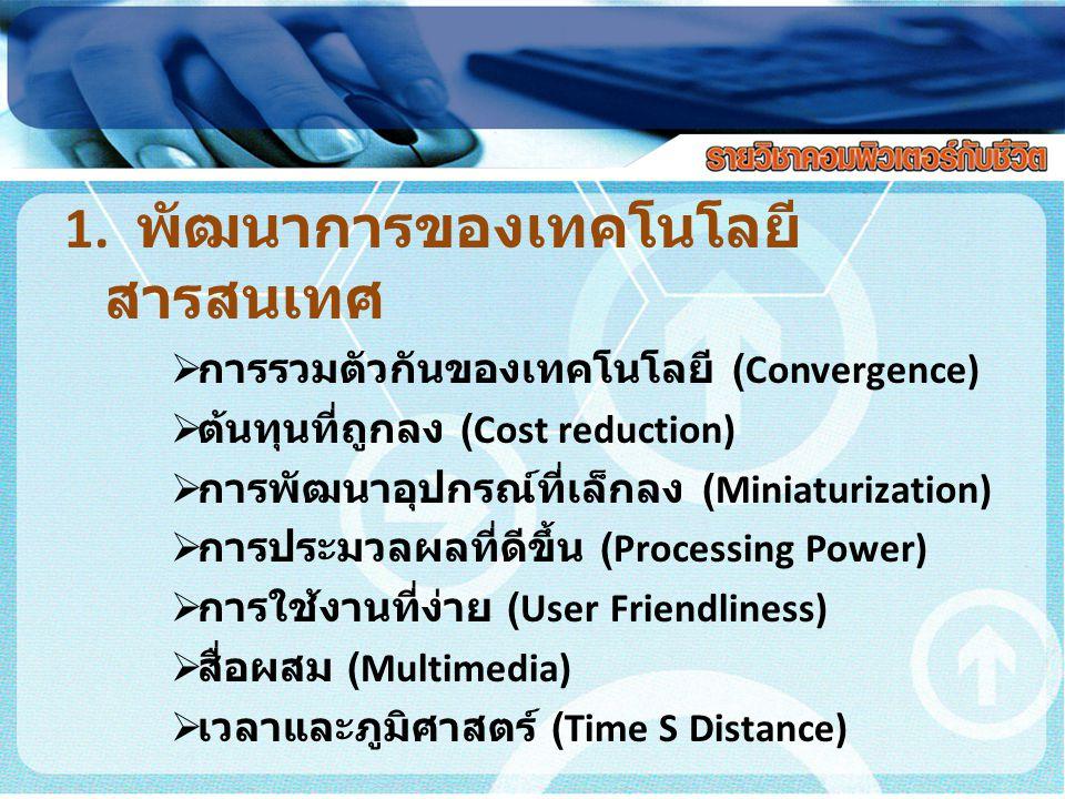1. พัฒนาการของเทคโนโลยี สารสนเทศ  การรวมตัวกันของเทคโนโลยี (Convergence)  ต้นทุนที่ถูกลง (Cost reduction)  การพัฒนาอุปกรณ์ที่เล็กลง (Miniaturizatio