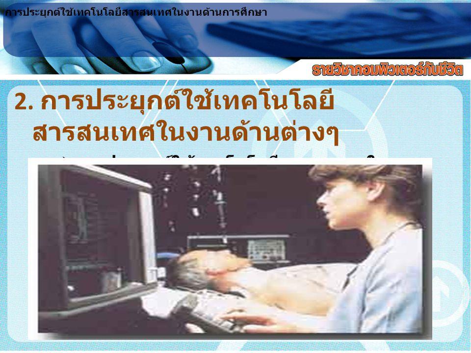 2. การประยุกต์ใช้เทคโนโลยี สารสนเทศในงานด้านต่างๆ  การประยุกต์ใช้เทคโนโลยีสารสนเทศในงาน สาธารณสุขและการแพทย์ การประยุกต์ใช้เทคโนโลยีสารสนเทศในงานด้าน