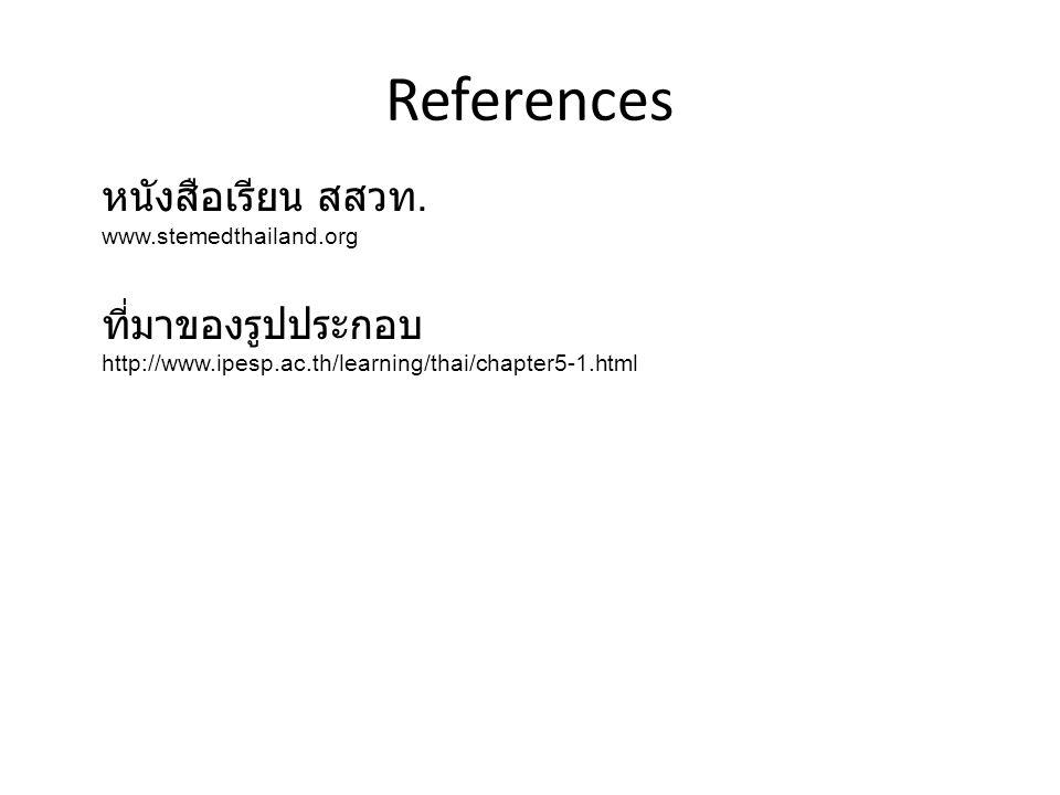 References หนังสือเรียน สสวท. www.stemedthailand.org ที่มาของรูปประกอบ http://www.ipesp.ac.th/learning/thai/chapter5-1.html