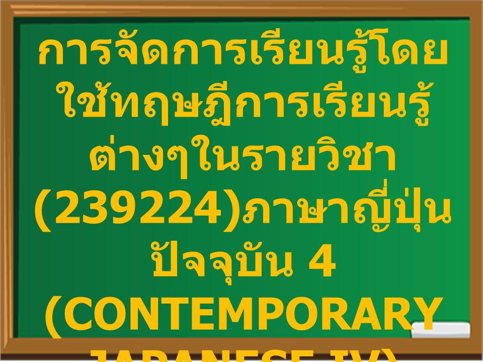 การจัดการเรียนรู้โดย ใช้ทฤษฎีการเรียนรู้ ต่างๆในรายวิชา (239224) ภาษาญี่ปุ่น ปัจจุบัน 4 (CONTEMPORARY JAPANESE IV)