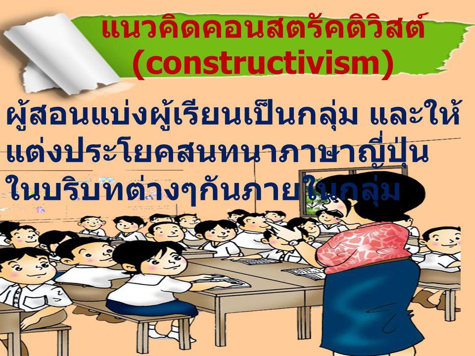 ผู้สอนแบ่งผู้เรียนเป็นกลุ่ม และให้ แต่งประโยคสนทนาภาษาญี่ปุ่น ในบริบทต่างๆกันภายในกลุ่ม แนวคิดคอนสตรัคติวิสต์ (constructivism)