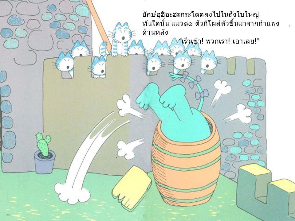 ยักษ์อุฮิอะฮะกระโดดลงไปในถังใบใหญ่ ทันใดนั้น แมว๑๑ ตัวก็โผล่หัวขึ้นมาจากกำแพง ด้านหลัง เร็วเข้า .