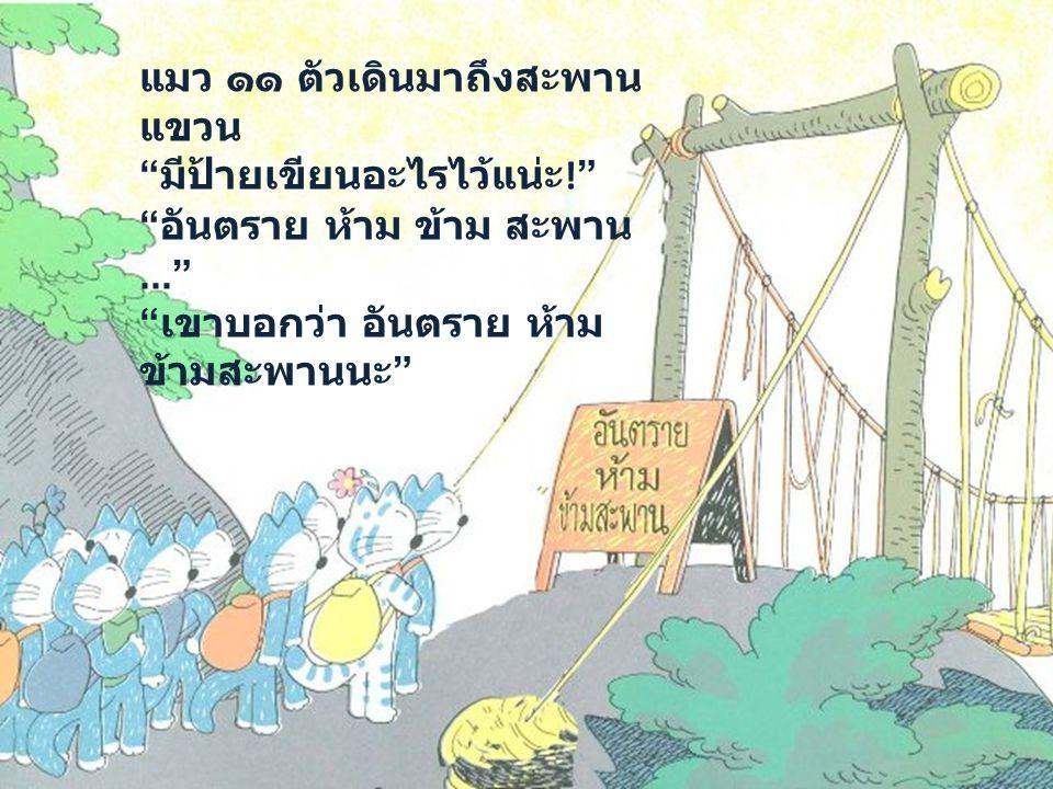 แมว ๑๑ ตัวเดินมาถึงสะพาน แขวน มีป้ายเขียนอะไรไว้แน่ะ ! อันตราย ห้าม ข้าม สะพาน... เขาบอกว่า อันตราย ห้าม ข้ามสะพานนะ
