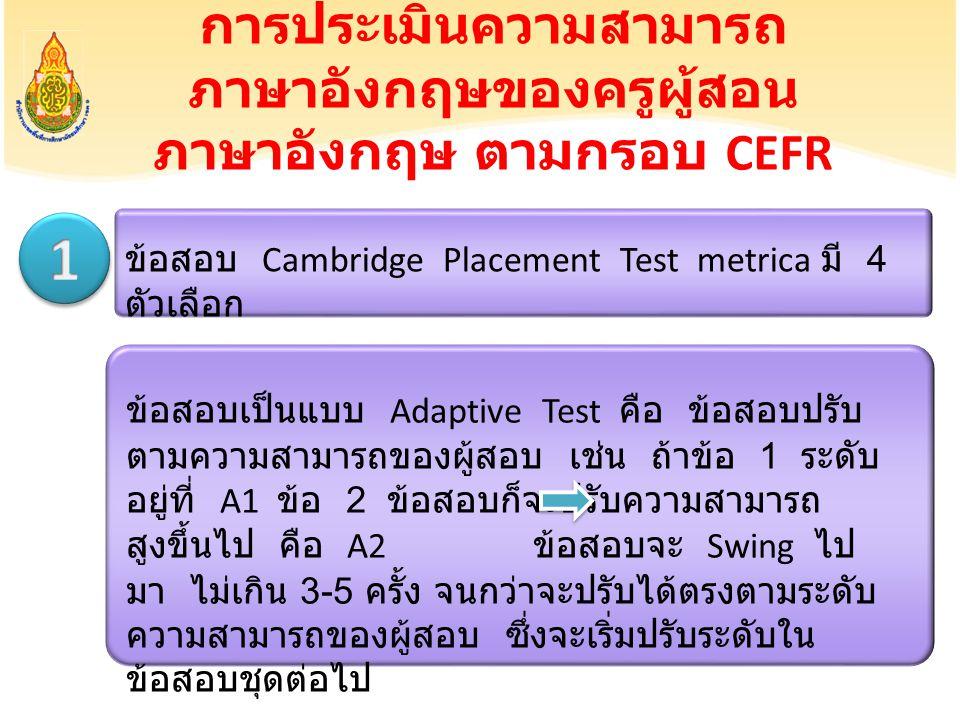 การประเมินความสามารถ ภาษาอังกฤษของครูผู้สอน ภาษาอังกฤษ ตามกรอบ CEFR ข้อสอบ Cambridge Placement Test metrica มี 4 ตัวเลือก ข้อสอบเป็นแบบ Adaptive Test