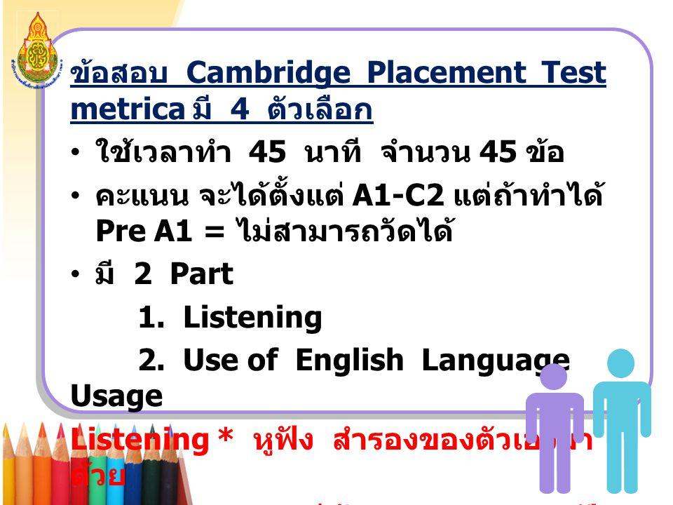 ข้อสอบ Cambridge Placement Test metrica มี 4 ตัวเลือก ใช้เวลาทำ 45 นาที จำนวน 45 ข้อ คะแนน จะได้ตั้งแต่ A1-C2 แต่ถ้าทำได้ Pre A1 = ไม่สามารถวัดได้ มี