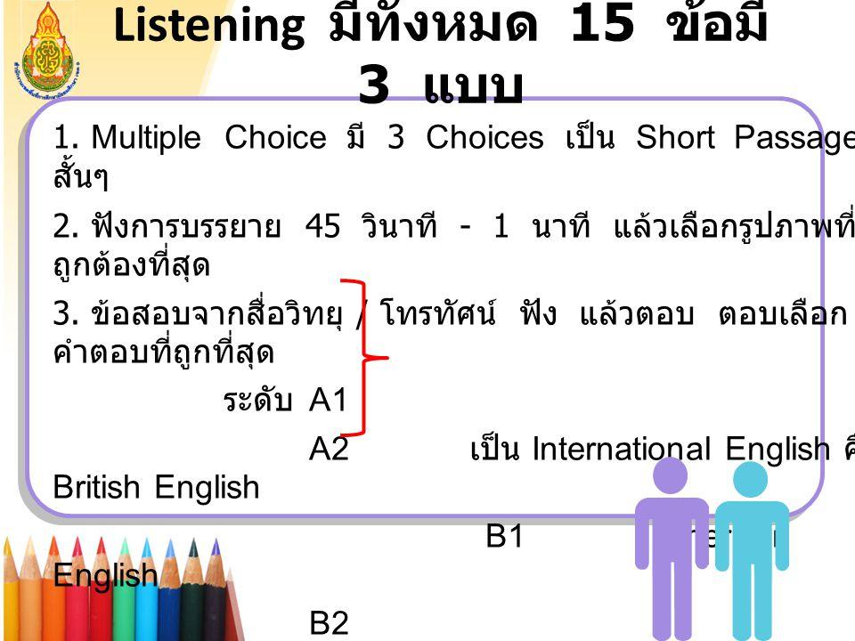 Listening มีทั้งหมด 15 ข้อมี 3 แบบ 1. Multiple Choice มี 3 Choices เป็น Short Passage สั้นๆ 2. ฟังการบรรยาย 45 วินาที - 1 นาที แล้วเลือกรูปภาพที่ ถูกต